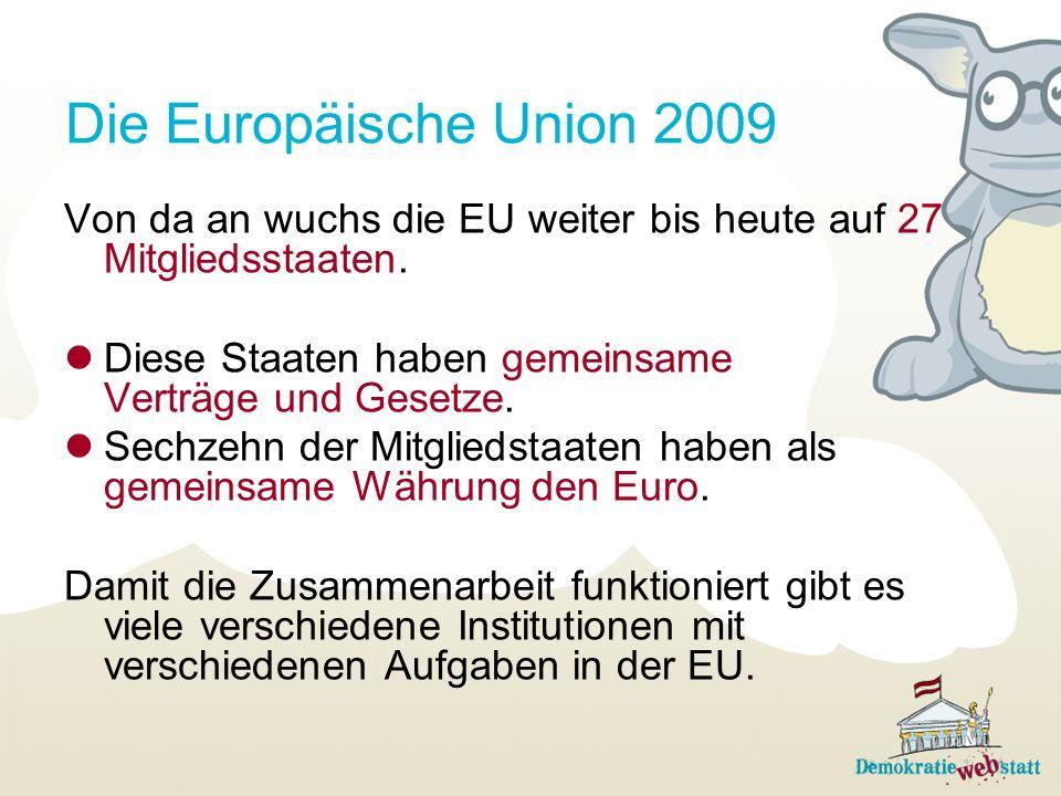 Die Europäische Union 2009 Von da an wuchs die EU weiter bis heute auf 27 Mitgliedsstaaten. Diese Staaten haben gemeinsame Verträge und Gesetze. Sechz