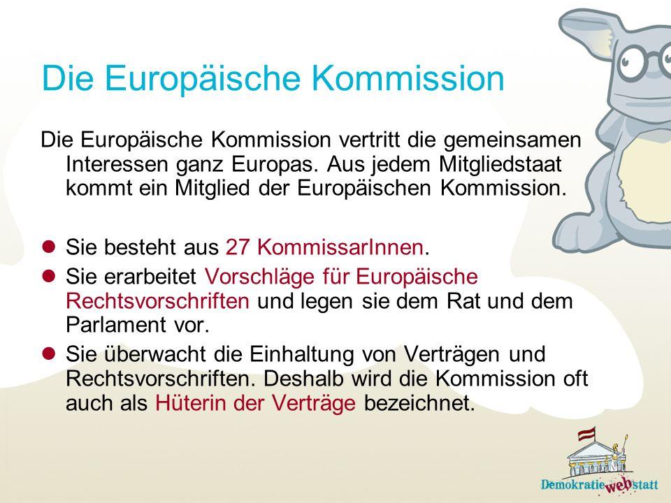 Die Europäische Kommission Die Europäische Kommission vertritt die gemeinsamen Interessen ganz Europas. Aus jedem Mitgliedstaat kommt ein Mitglied der