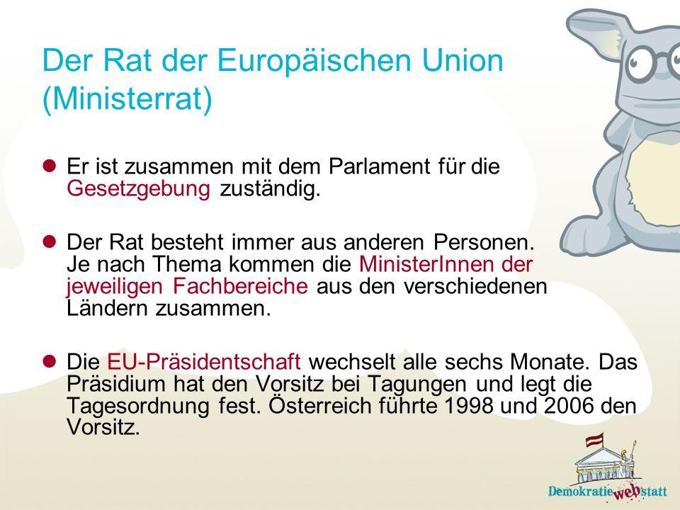 Der Rat der Europäischen Union (Ministerrat) Er ist zusammen mit dem Parlament für die Gesetzgebung zuständig. Der Rat besteht immer aus anderen Perso