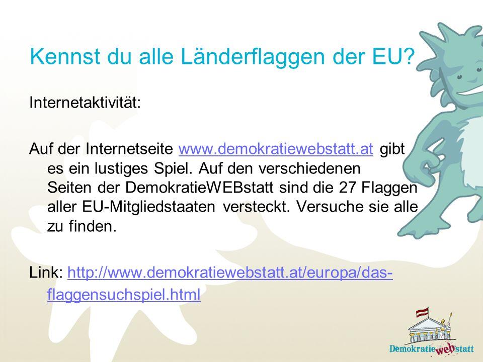 Kennst du alle Länderflaggen der EU? Internetaktivität: Auf der Internetseite www.demokratiewebstatt.at gibt es ein lustiges Spiel. Auf den verschiede