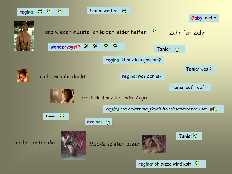 wandervogel2:wandervogel2: Tania: weiter regina:regina: und wieder musste ich leider leider helfen Zahn für :Zahn Gaby: mehr Tania: regina: khanz laangsaaam.