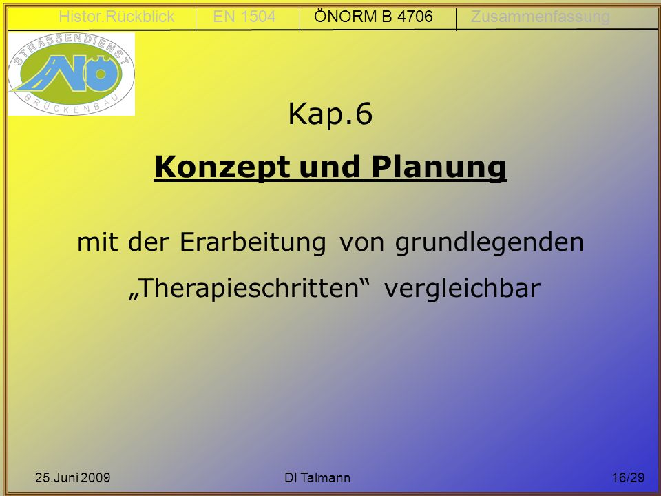 25.Juni 2009DI Talmann16/29 Kap.6 Konzept und Planung mit der Erarbeitung von grundlegenden Therapieschritten vergleichbar Histor.Rückblick EN 1504 ÖN