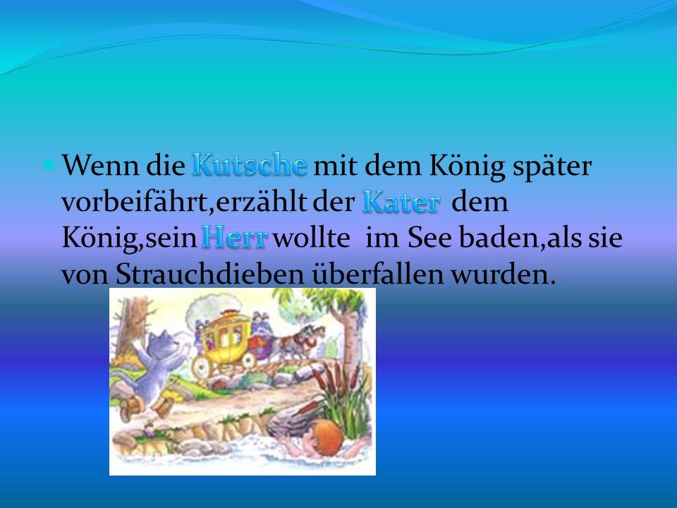 Wenn die mit dem König später vorbeifährt,erzählt der dem König,sein wollte im See baden,als sie von Strauchdieben überfallen wurden.