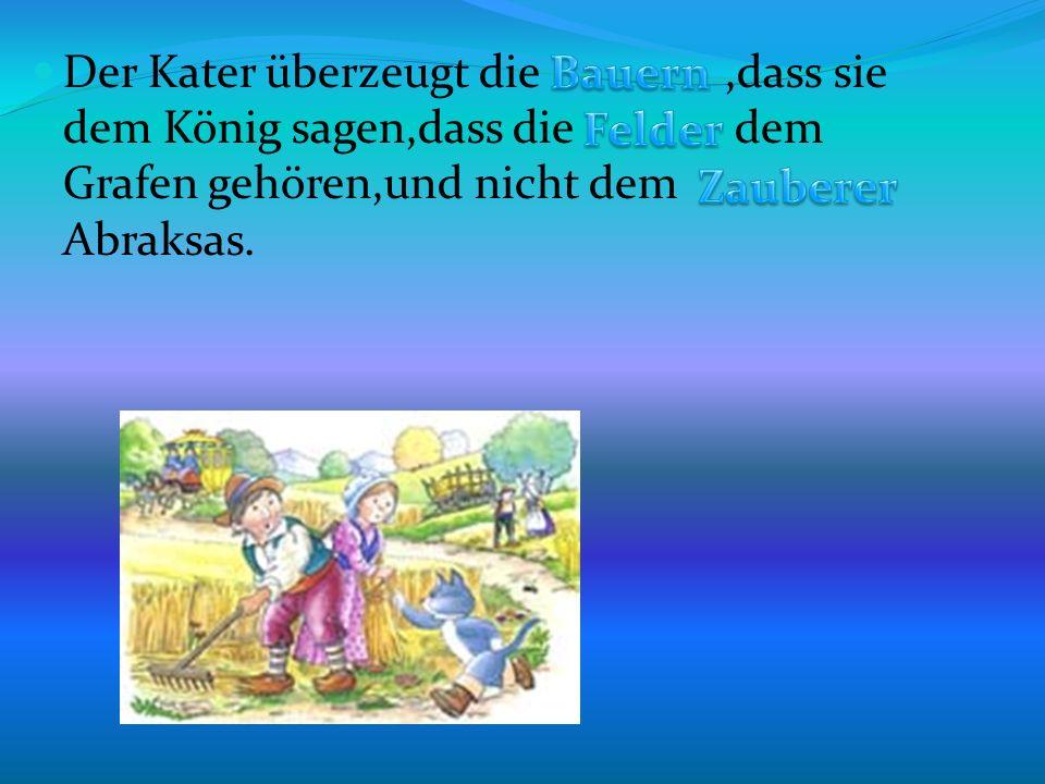 Der Kater überzeugt die,dass sie dem König sagen,dass die dem Grafen gehören,und nicht dem Abraksas.