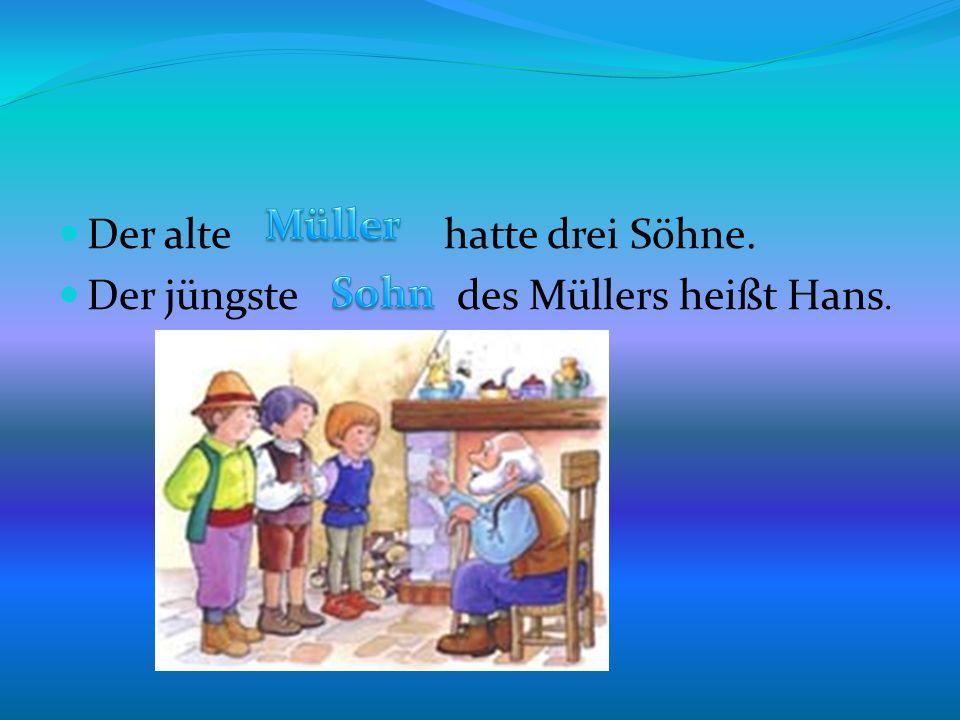 Der alte hatte drei Söhne. Der jüngste des Müllers heißt Hans.