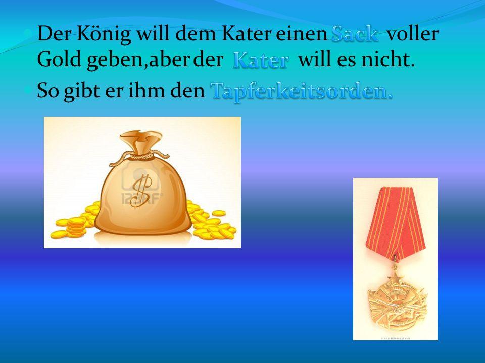 Der König will dem Kater einen voller Gold geben,aber der will es nicht. So gibt er ihm den