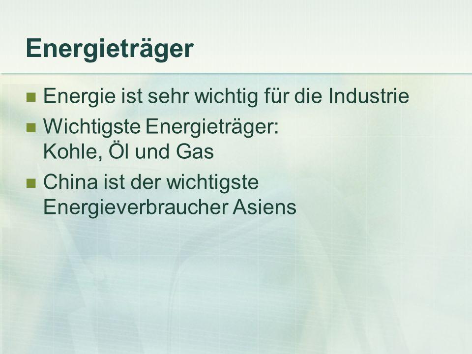Energieträger Energie ist sehr wichtig für die Industrie Wichtigste Energieträger: Kohle, Öl und Gas China ist der wichtigste Energieverbraucher Asien