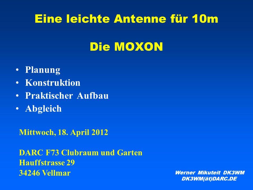Eine leichte Antenne für 10m Die MOXON Planung Konstruktion Praktischer Aufbau Abgleich Werner Mikuteit DK3WM DK3WM(ät)DARC.DE Mittwoch, 18. April 201