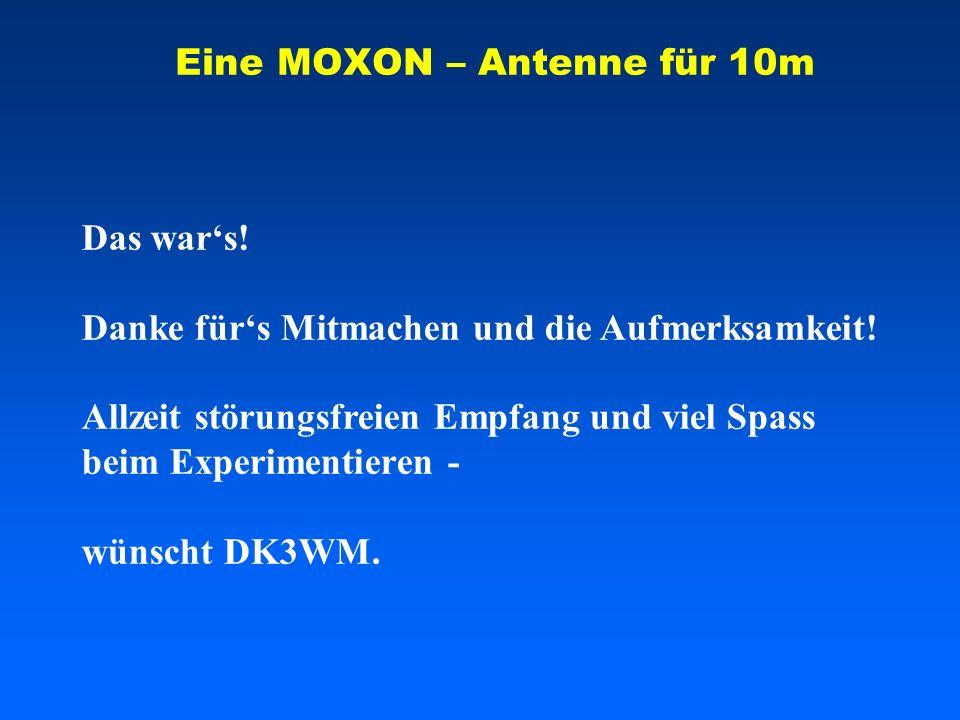 Eine MOXON – Antenne für 10m Das wars! Danke fürs Mitmachen und die Aufmerksamkeit! Allzeit störungsfreien Empfang und viel Spass beim Experimentieren