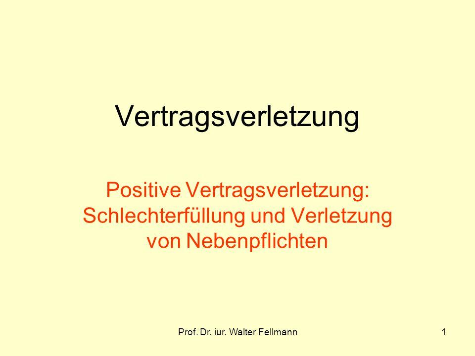 Prof. Dr. iur. Walter Fellmann1 Vertragsverletzung Positive Vertragsverletzung: Schlechterfüllung und Verletzung von Nebenpflichten