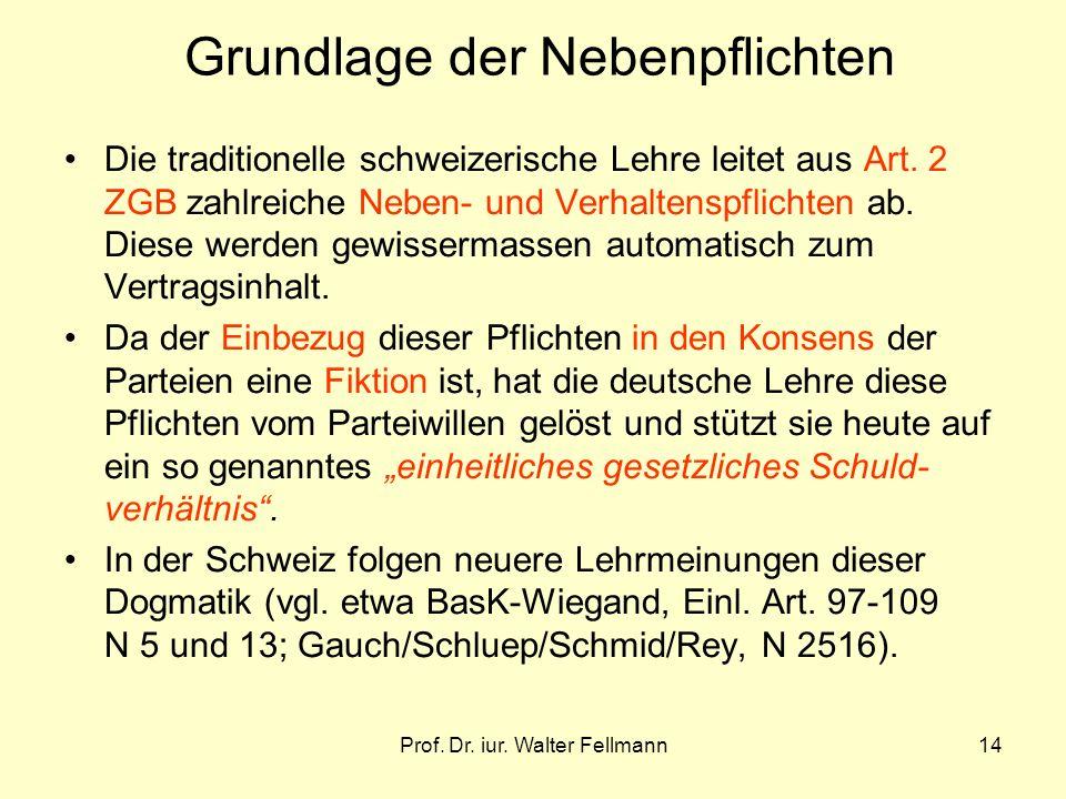 Prof. Dr. iur. Walter Fellmann14 Grundlage der Nebenpflichten Die traditionelle schweizerische Lehre leitet aus Art. 2 ZGB zahlreiche Neben- und Verha