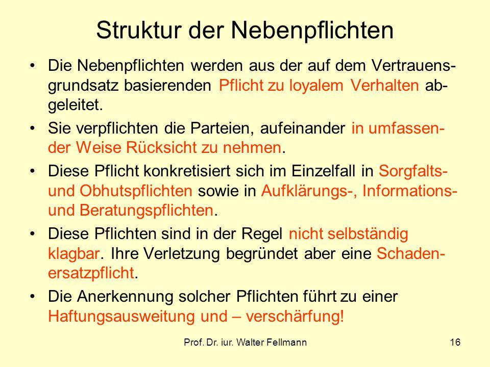 Prof. Dr. iur. Walter Fellmann16 Struktur der Nebenpflichten Die Nebenpflichten werden aus der auf dem Vertrauens- grundsatz basierenden Pflicht zu lo