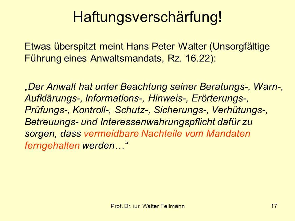 Prof. Dr. iur. Walter Fellmann17 Haftungsverschärfung! Etwas überspitzt meint Hans Peter Walter (Unsorgfältige Führung eines Anwaltsmandats, Rz. 16.22