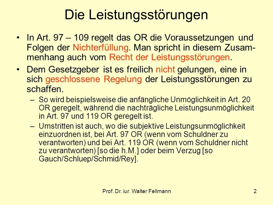 Prof. Dr. iur. Walter Fellmann2 Die Leistungsstörungen In Art. 97 – 109 regelt das OR die Voraussetzungen und Folgen der Nichterfüllung. Man spricht i