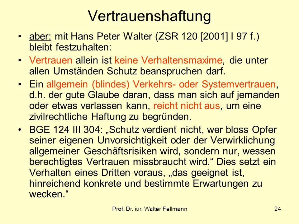 Prof. Dr. iur. Walter Fellmann24 Vertrauenshaftung aber: mit Hans Peter Walter (ZSR 120 [2001] I 97 f.) bleibt festzuhalten: Vertrauen allein ist kein