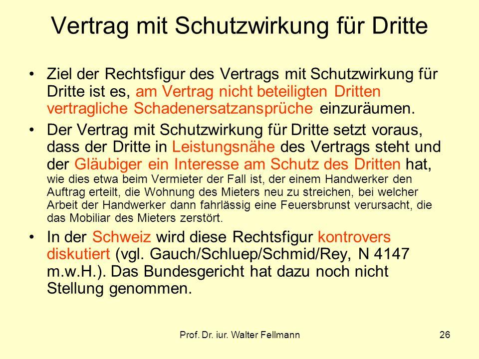 Prof. Dr. iur. Walter Fellmann26 Vertrag mit Schutzwirkung für Dritte Ziel der Rechtsfigur des Vertrags mit Schutzwirkung für Dritte ist es, am Vertra
