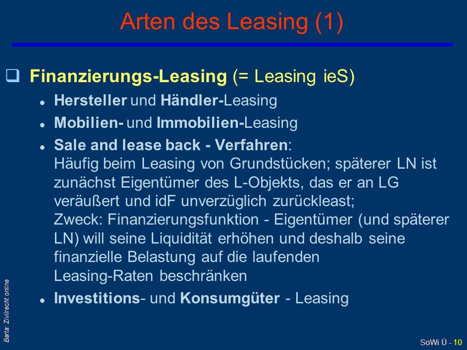 SoWi Ü - 10 Barta: Zivilrecht online Arten des Leasing (1) qFinanzierungs-Leasing (= Leasing ieS) l Hersteller und Händler-Leasing l Mobilien- und Immobilien-Leasing l Sale and lease back - Verfahren: Häufig beim Leasing von Grundstücken; späterer LN ist zunächst Eigentümer des L-Objekts, das er an LG veräußert und idF unverzüglich zurückleast; Zweck: Finanzierungsfunktion - Eigentümer (und späterer LN) will seine Liquidität erhöhen und deshalb seine finanzielle Belastung auf die laufenden Leasing-Raten beschränken l Investitions- und Konsumgüter - Leasing