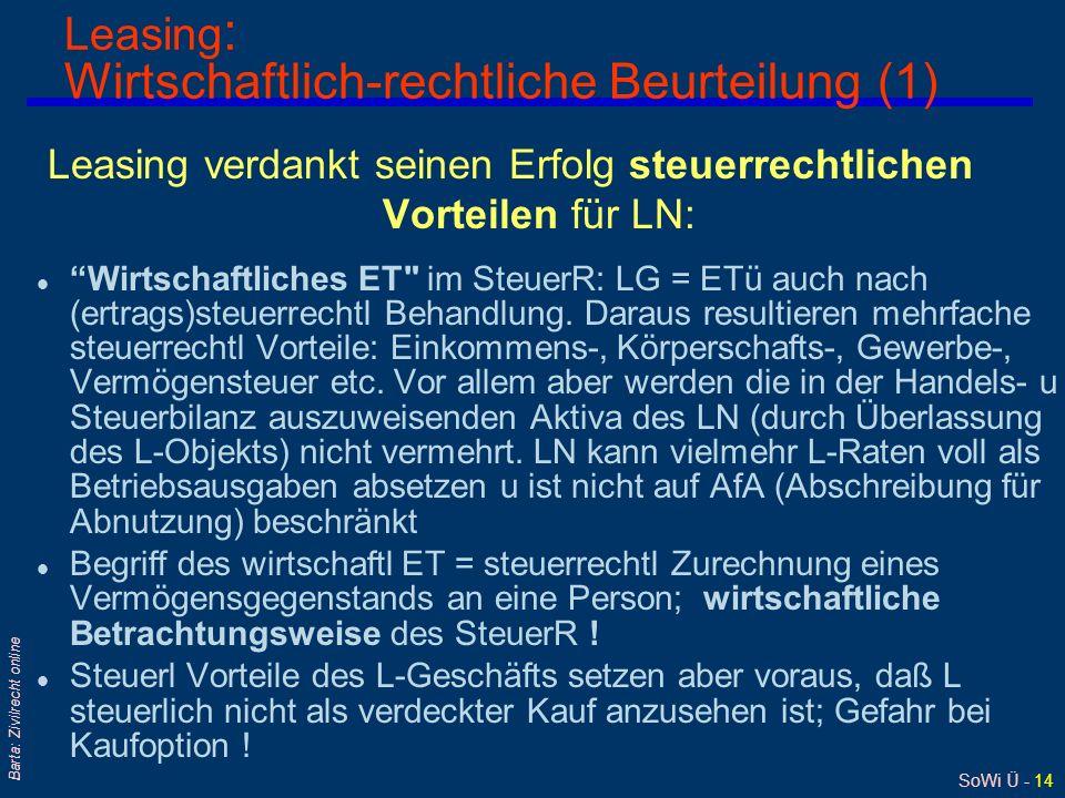SoWi Ü - 14 Barta: Zivilrecht online Leasing : Wirtschaftlich-rechtliche Beurteilung (1) Leasing verdankt seinen Erfolg steuerrechtlichen Vorteilen für LN: l Wirtschaftliches ET im SteuerR: LG = ETü auch nach (ertrags)steuerrechtl Behandlung.