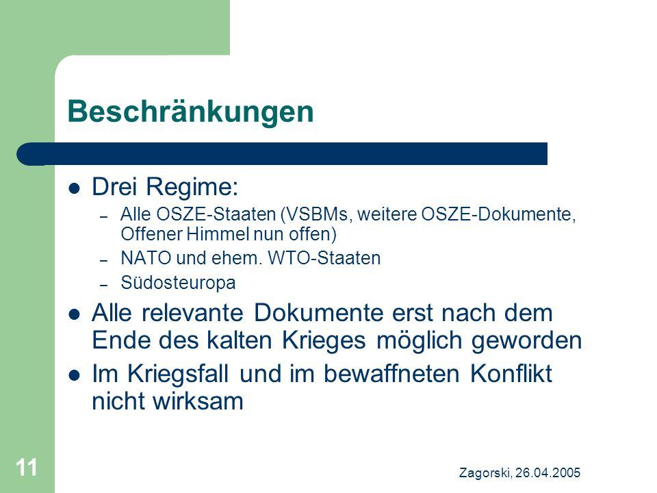 Zagorski, 26.04.2005 11 Beschränkungen Drei Regime: – Alle OSZE-Staaten (VSBMs, weitere OSZE-Dokumente, Offener Himmel nun offen) – NATO und ehem. WTO