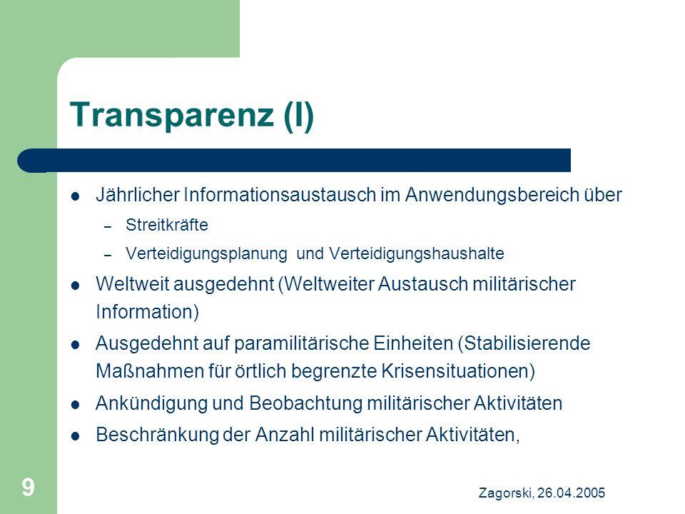 Zagorski, 26.04.2005 9 Transparenz (I) Jährlicher Informationsaustausch im Anwendungsbereich über – Streitkräfte – Verteidigungsplanung und Verteidigu