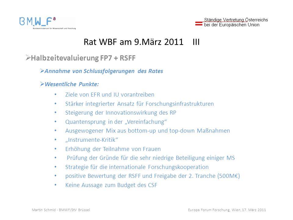 Rat WBF am 9.März 2011 III Halbzeitevaluierung FP7 + RSFF Annahme von Schlussfolgerungen des Rates Wesentliche Punkte: Ziele von EFR und IU vorantreiben Stärker integrierter Ansatz für Forschungsinfrastrukturen Steigerung der Innovationswirkung des RP Quantensprung in der Vereinfachung Ausgewogener Mix aus bottom-up und top-down Maßnahmen Instrumente-Kritik Erhöhung der Teilnahme von Frauen Prüfung der Gründe für die sehr niedrige Beteiligung einiger MS Strategie für die internationale Forschungskooperation positive Bewertung der RSFF und Freigabe der 2.