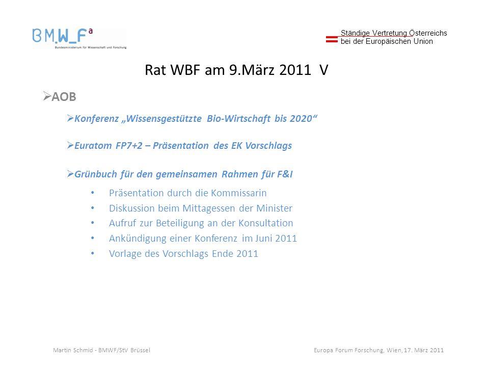 Rat WBF am 9.März 2011 V AOB Konferenz Wissensgestützte Bio-Wirtschaft bis 2020 Euratom FP7+2 – Präsentation des EK Vorschlags Grünbuch für den gemeinsamen Rahmen für F&I Präsentation durch die Kommissarin Diskussion beim Mittagessen der Minister Aufruf zur Beteiligung an der Konsultation Ankündigung einer Konferenz im Juni 2011 Vorlage des Vorschlags Ende 2011 Ständige Vertretung Österreichs bei der Europäischen Union Martin Schmid - BMWF/StV Brüssel Europa Forum Forschung, Wien, 17.