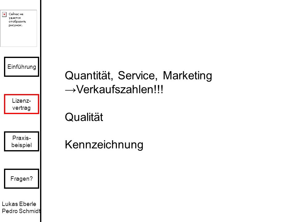 Lukas Eberle Pedro Schmidt Einführung Lizenz- vertrag Praxis- beispiel Fragen? Quantität, Service, Marketing Verkaufszahlen!!! Qualität Kennzeichnung