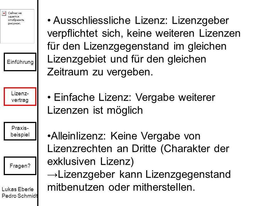 Lukas Eberle Pedro Schmidt Einführung Lizenz- vertrag Praxis- beispiel Fragen? Ausschliessliche Lizenz: Lizenzgeber verpflichtet sich, keine weiteren