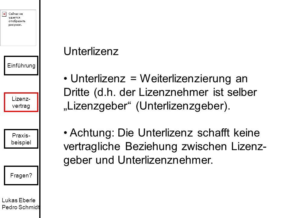 Lukas Eberle Pedro Schmidt Einführung Lizenz- vertrag Praxis- beispiel Fragen? Unterlizenz Unterlizenz = Weiterlizenzierung an Dritte (d.h. der Lizenz