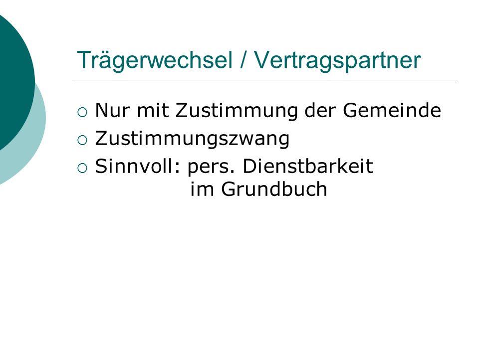 Trägerwechsel / Vertragspartner Nur mit Zustimmung der Gemeinde Zustimmungszwang Sinnvoll: pers. Dienstbarkeit im Grundbuch