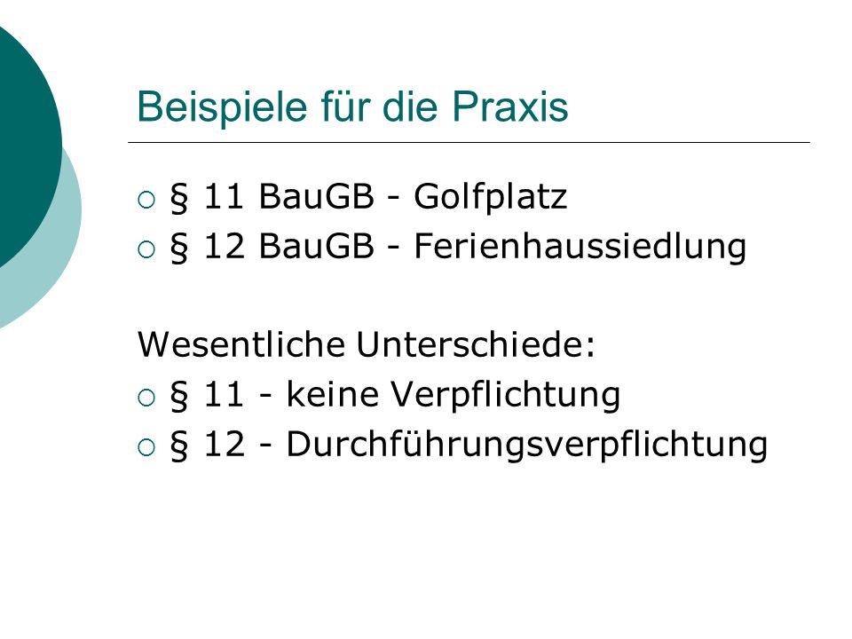 Beispiele für die Praxis § 11 BauGB - Golfplatz § 12 BauGB - Ferienhaussiedlung Wesentliche Unterschiede: § 11 - keine Verpflichtung § 12 - Durchführu