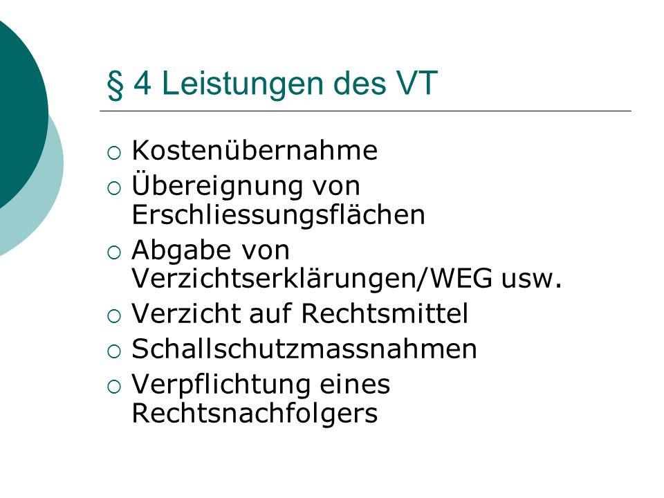 § 4 Leistungen des VT Kostenübernahme Übereignung von Erschliessungsflächen Abgabe von Verzichtserklärungen/WEG usw. Verzicht auf Rechtsmittel Schalls
