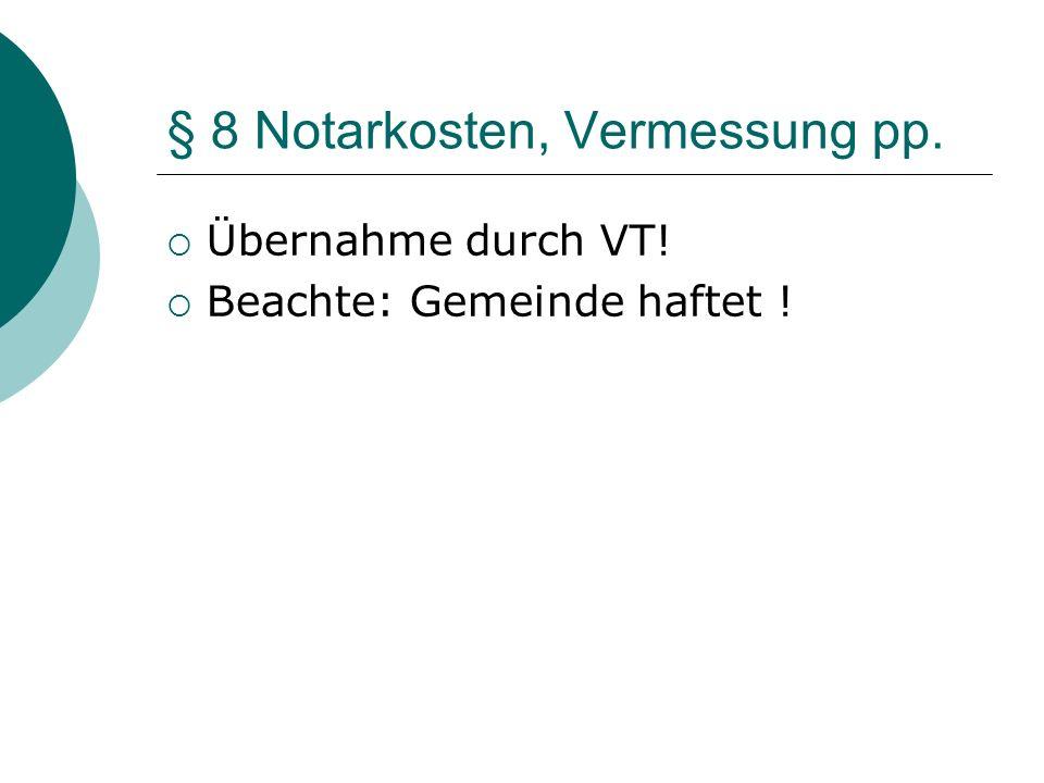 § 8 Notarkosten, Vermessung pp. Übernahme durch VT! Beachte: Gemeinde haftet !