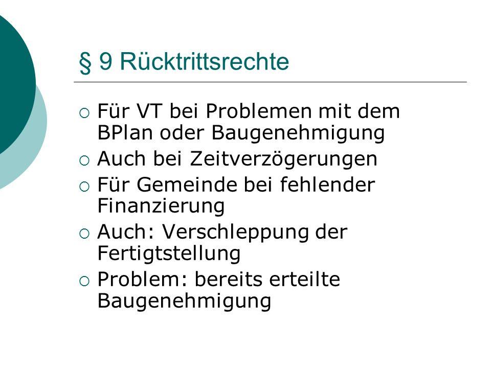 § 9 Rücktrittsrechte Für VT bei Problemen mit dem BPlan oder Baugenehmigung Auch bei Zeitverzögerungen Für Gemeinde bei fehlender Finanzierung Auch: V