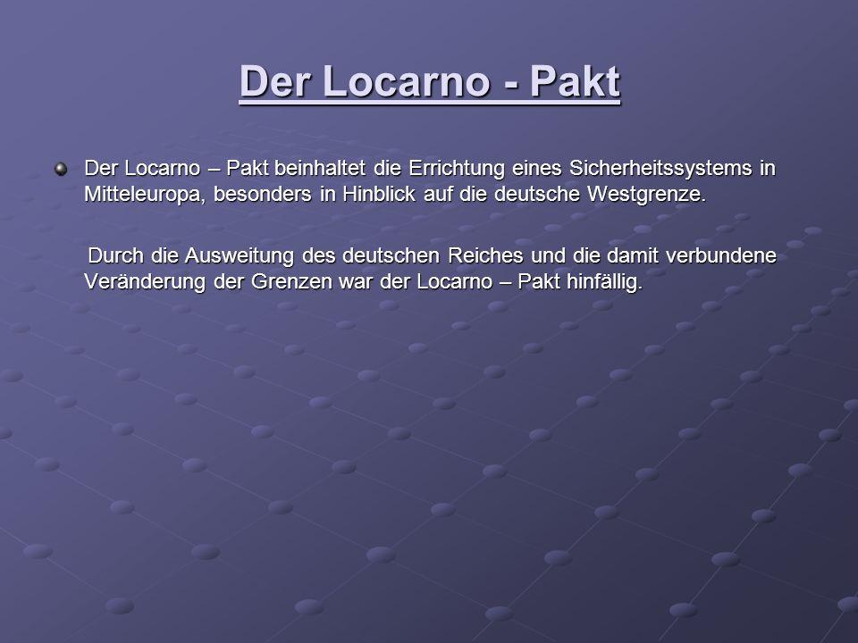 Der Locarno - Pakt Der Locarno – Pakt beinhaltet die Errichtung eines Sicherheitssystems in Mitteleuropa, besonders in Hinblick auf die deutsche Westgrenze.