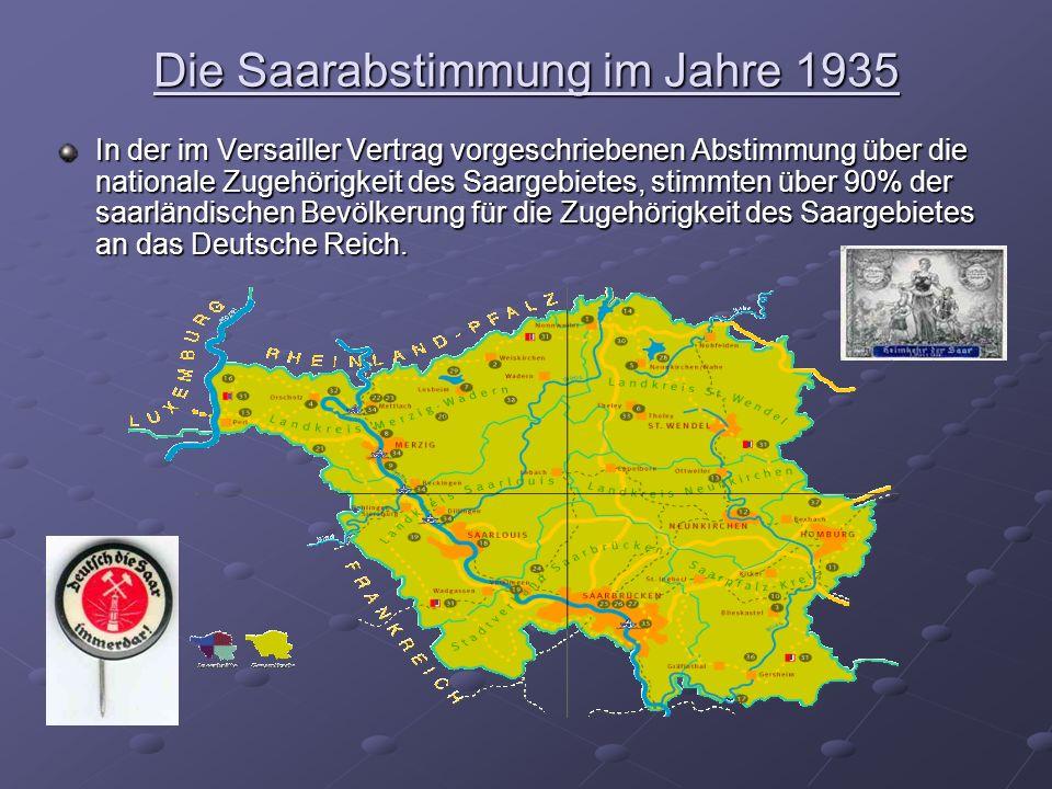 Die Saarabstimmung im Jahre 1935 In der im Versailler Vertrag vorgeschriebenen Abstimmung über die nationale Zugehörigkeit des Saargebietes, stimmten über 90% der saarländischen Bevölkerung für die Zugehörigkeit des Saargebietes an das Deutsche Reich.
