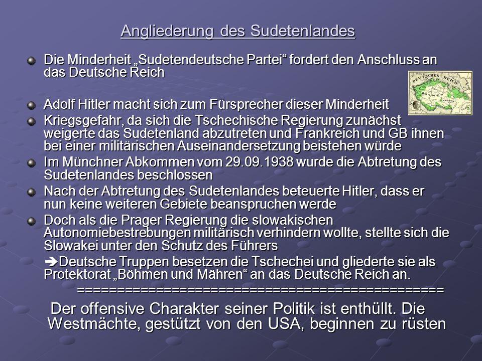 Angliederung des Sudetenlandes Die Minderheit Sudetendeutsche Partei fordert den Anschluss an das Deutsche Reich Adolf Hitler macht sich zum Fürsprecher dieser Minderheit Kriegsgefahr, da sich die Tschechische Regierung zunächst weigerte das Sudetenland abzutreten und Frankreich und GB ihnen bei einer militärischen Auseinandersetzung beistehen würde Im Münchner Abkommen vom 29.09.1938 wurde die Abtretung des Sudetenlandes beschlossen Nach der Abtretung des Sudetenlandes beteuerte Hitler, dass er nun keine weiteren Gebiete beanspruchen werde Doch als die Prager Regierung die slowakischen Autonomiebestrebungen militärisch verhindern wollte, stellte sich die Slowakei unter den Schutz des Führers Deutsche Truppen besetzen die Tschechei und gliederte sie als Protektorat Böhmen und Mähren an das Deutsche Reich an.