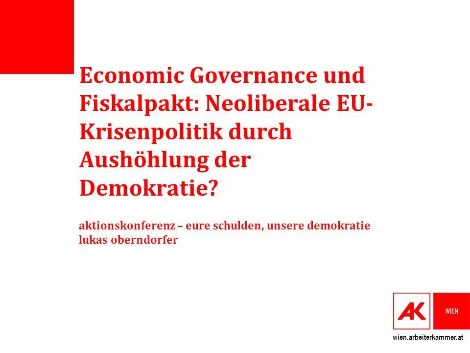 wien.arbeiterkammer.at Economic Governance und Fiskalpakt: Neoliberale EU- Krisenpolitik durch Aushöhlung der Demokratie.