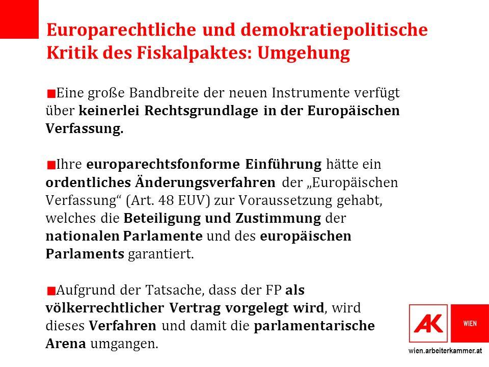 wien.arbeiterkammer.at Europarechtliche und demokratiepolitische Kritik des Fiskalpaktes: Umgehung Eine große Bandbreite der neuen Instrumente verfügt über keinerlei Rechtsgrundlage in der Europäischen Verfassung.