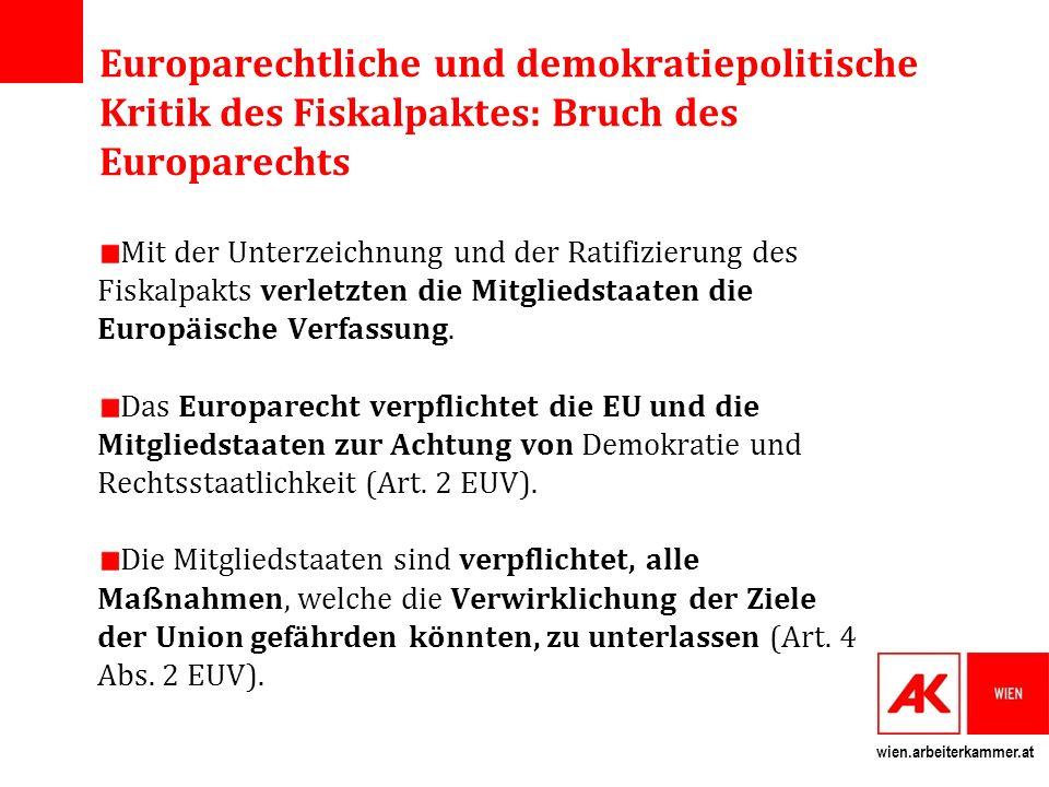 wien.arbeiterkammer.at Europarechtliche und demokratiepolitische Kritik des Fiskalpaktes: Bruch des Europarechts Mit der Unterzeichnung und der Ratifizierung des Fiskalpakts verletzten die Mitgliedstaaten die Europäische Verfassung.