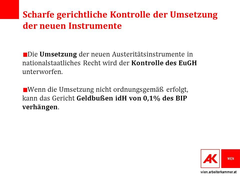 wien.arbeiterkammer.at Scharfe gerichtliche Kontrolle der Umsetzung der neuen Instrumente Die Umsetzung der neuen Austeritätsinstrumente in nationalstaatliches Recht wird der Kontrolle des EuGH unterworfen.