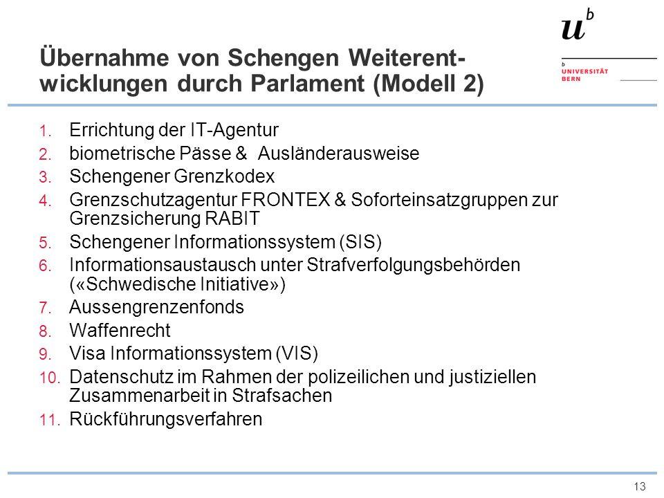 13 Übernahme von Schengen Weiterent- wicklungen durch Parlament (Modell 2) 1. Errichtung der IT-Agentur 2. biometrische Pässe & Ausländerausweise 3. S