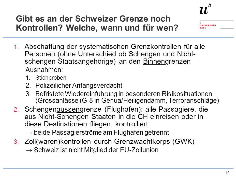 18 Gibt es an der Schweizer Grenze noch Kontrollen? Welche, wann und für wen? 1. Abschaffung der systematischen Grenzkontrollen für alle Personen (ohn