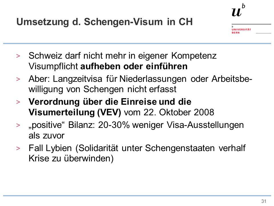 31 Umsetzung d. Schengen-Visum in CH Schweiz darf nicht mehr in eigener Kompetenz Visumpflicht aufheben oder einführen Aber: Langzeitvisa für Niederla