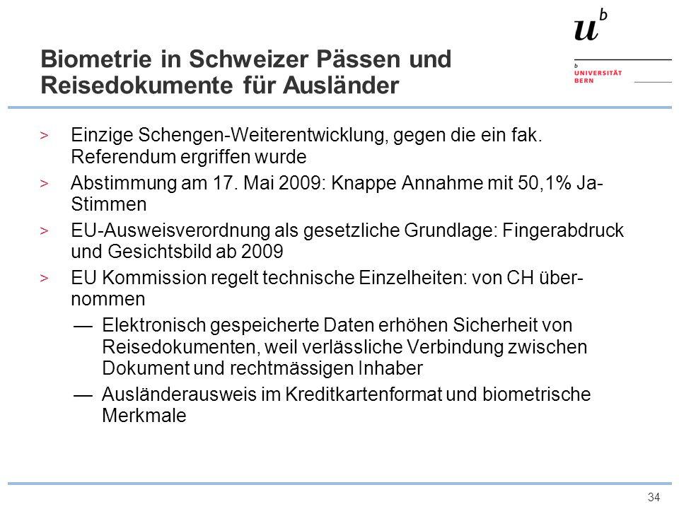 34 Biometrie in Schweizer Pässen und Reisedokumente für Ausländer Einzige Schengen-Weiterentwicklung, gegen die ein fak. Referendum ergriffen wurde Ab