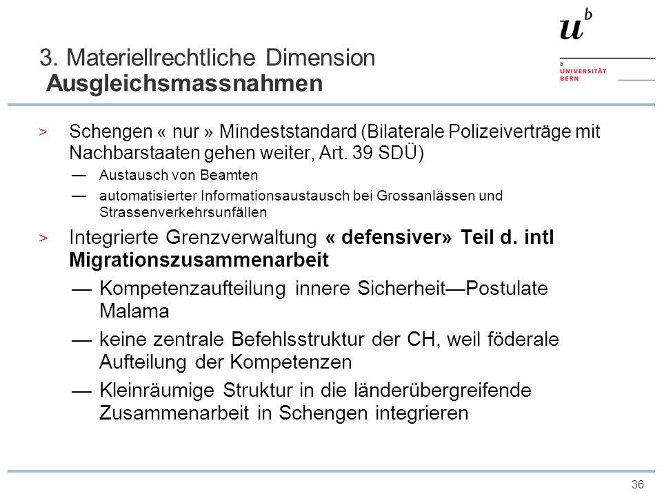 36 3. Materiellrechtliche Dimension Ausgleichsmassnahmen Schengen « nur » Mindeststandard (Bilaterale Polizeiverträge mit Nachbarstaaten gehen weiter,