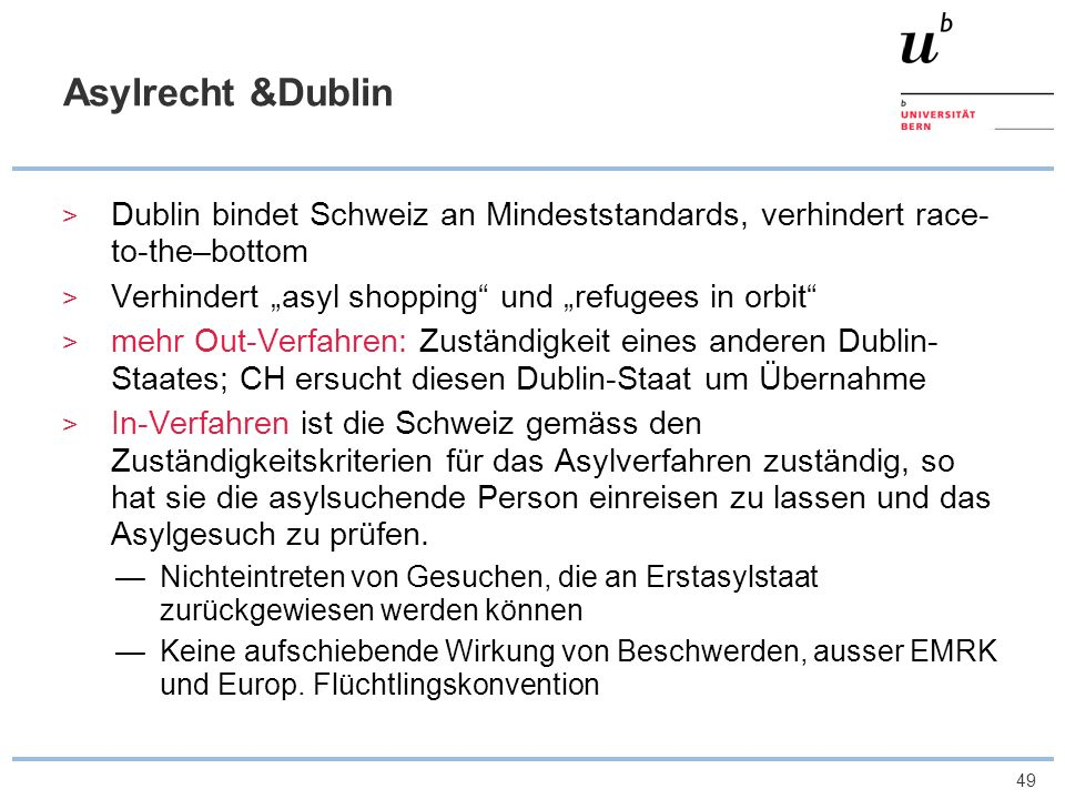49 Asylrecht &Dublin Dublin bindet Schweiz an Mindeststandards, verhindert race- to-the–bottom Verhindert asyl shopping und refugees in orbit mehr Out