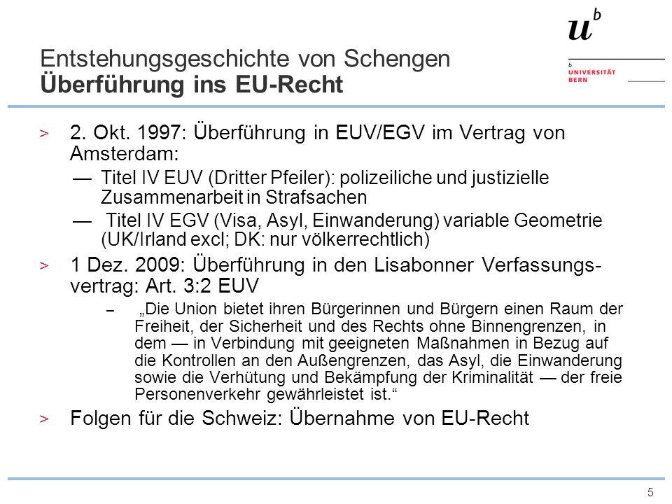 5 Entstehungsgeschichte von Schengen Überführung ins EU-Recht 2. Okt. 1997: Überführung in EUV/EGV im Vertrag von Amsterdam: Titel IV EUV (Dritter Pfe