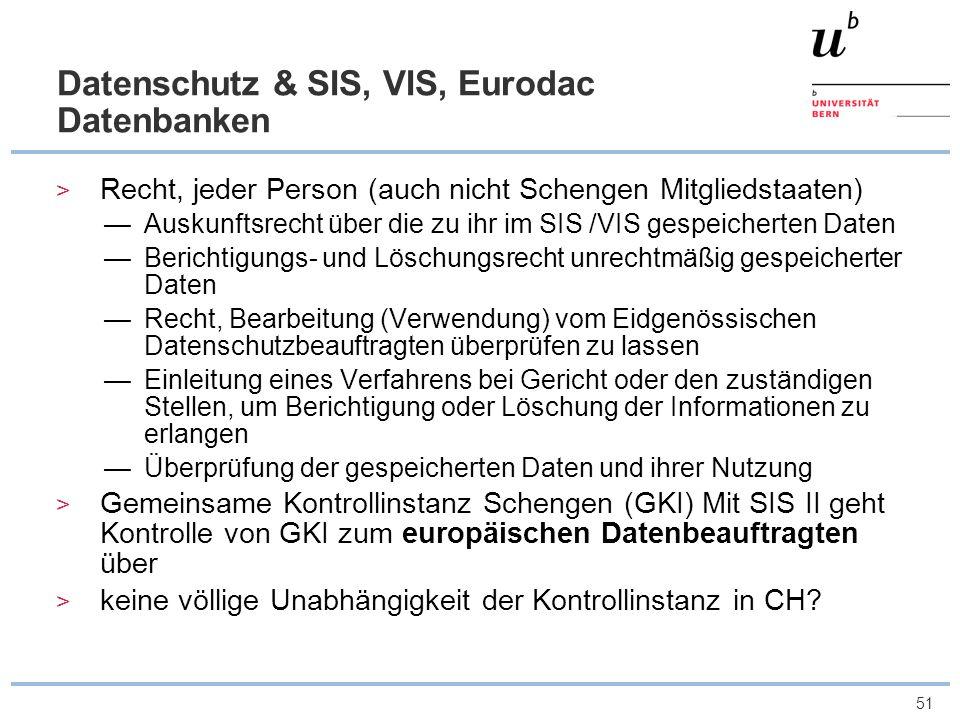 51 Datenschutz & SIS, VIS, Eurodac Datenbanken Recht, jeder Person (auch nicht Schengen Mitgliedstaaten) Auskunftsrecht über die zu ihr im SIS /VIS ge