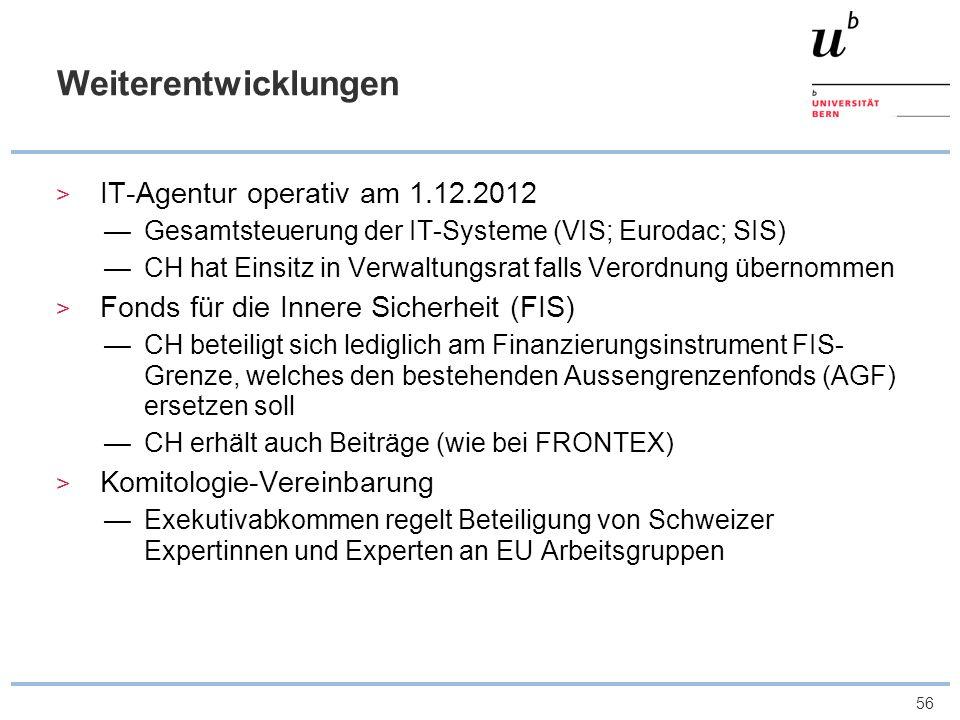 56 Weiterentwicklungen IT-Agentur operativ am 1.12.2012 Gesamtsteuerung der IT-Systeme (VIS; Eurodac; SIS) CH hat Einsitz in Verwaltungsrat falls Vero
